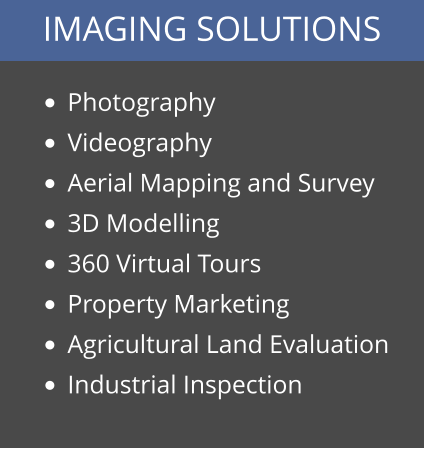 IMAGING SOLUTIONS •	Photography •	Videography •	Aerial Mapping and Survey •	3D Modelling •	360 Virtual Tours •	Property Marketing •	Agricultural Land Evaluation •	Industrial Inspection